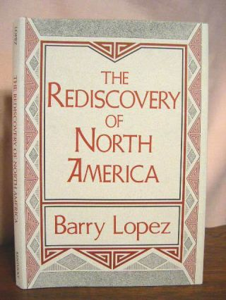 THE REDISCOVERY OF NORTH AMERICA. Barry Lopez
