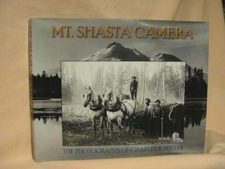 MT. SHASTA CAMERA. THE PHOTOGRAPHS OF CHARLES RICHARD MILLER. Wayne Bonnett, Charles Richard Miller