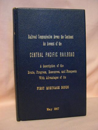 RAILROAD COMMUNICATION WITH THE PACIFIC, WITH AN ACCOUNT OF THE CENTRAL PACIFIC RAILROAD, OF CALIFORNIA: THE CHARACTER OF THE WORK, ITS PROGRESS, RESOURCES, EARNINGS AND FUTURE PROSPECTS, AND THE ADVANTAGES OF ITS FIRST MORTAGE BONDS