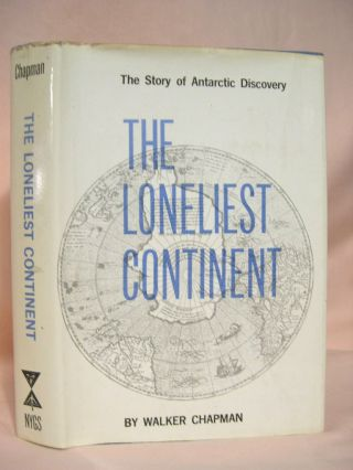 THE LONELIEST CONTINENT; THE STORY OF ANTARCTIC DISCOVERY. Walker Chapman, Robert Silverberg