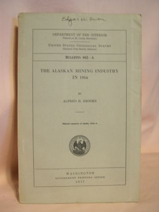 THE ALASKA MINING INDUSTRY IN 1916: GEOLOGICAL SURVEY BULLETIN 662-A. Alfred H. Brooks