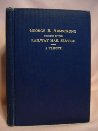 THE BEGINNINGS OF THE TRUE RAILWAY MAIL SERVICE AND THE WORK OF GEORGE B. ARMSTRONG IN FOUNDING...