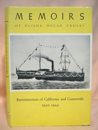 MEMOIRS OF ELISHA OSCAR CROSBY: REMININSCENCES OF CALIFORNIA AND GUATEMALA FROM 1849 TO 1864....