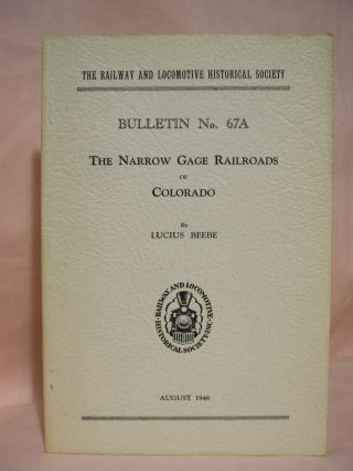 THE NARROW GAGE RAILROADS OF COLORADO. THE RAILWAY AND LOCOMOTIVE HISTORICAL SOCIETY, BULLETIN NO. 67A, AUGUST 1946. Lucius. Charles E. Fisher Beebe.