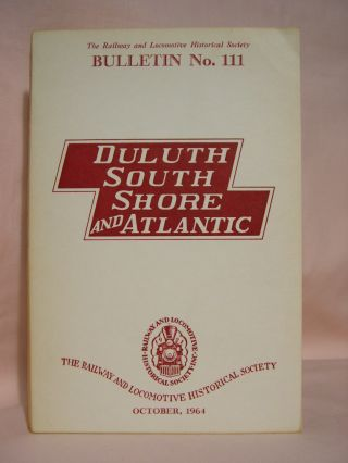 THE DULUTH, SOUTH SHORE, AND ATLANTICE RAILWAY COMPANY. RAILROAD HISTORY, BULLETIN 111, OCTOBER,...