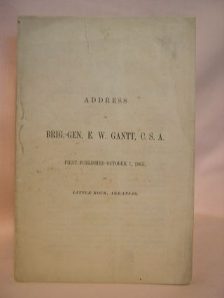 ADDRESS OF BRIG.-GEN. E.W. GANTT, C.S.A., FIRST PUBLISHED OCTOBER 7, 1863, AT LITTLE ROCK,...