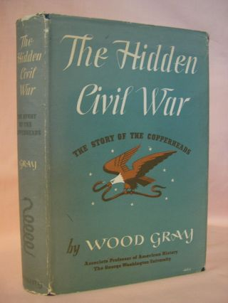 THE HIDDEN CIVIL WAR; THE STORY OF THE COPPERHEADS. Wood Gray