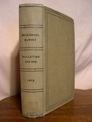 UNITED STATES GEOLOGICAL SURVEY BULLETIN NOS. 346-350, 1908. W. T. Griswold, Fred Eugene Wright,...