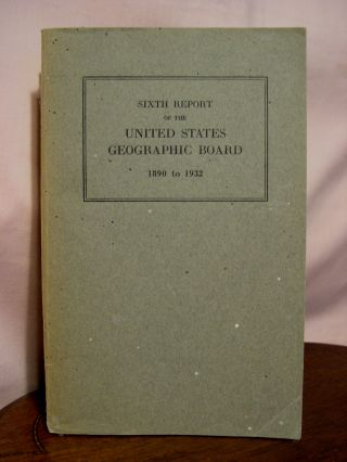 SIXTH REPORT OF THE UNITED STATES GEOGRAPHIC BOARD, 1890 TO 1932