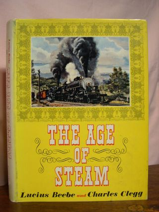 THE AGE OF STEAM; A CLASSIC ALBUM OF AMERICAN RAILROADING. Lucius Beebe, Charles Clegg.