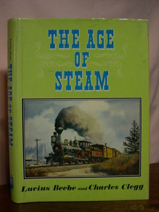 THE AGE OF STEAM. Lucius Beebe, Charles Clegg.