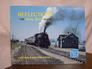 REFLECTIONS; THE NICKEL PLATE YEARS; LAKE ERIE & WESTERN. Bruce K. Dicken, Eric E. Hirsimaki,...