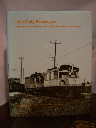 NOT ONLY PASSENGERS: HOW THE ELECTRIC RAILWAYS CARRIED FREIGHT, EXPRESS AND BAGGAGE. Roy G....