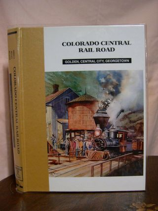 COLORADO CENTRAIL RAIL ROAD: GODEN, CENTRAL CITY, GEORGETOWN. Dan Abbott, Dell A. McCoy, Robert...