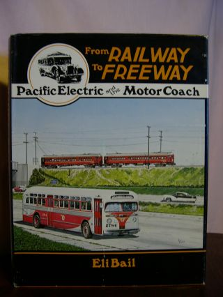 FROM RAILWAY TO FREEWAY: PACIFIC ELECTRIC AND THE MOTOR COACH. Eli Bail.