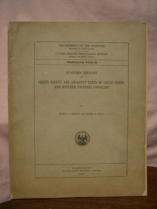 ECONOMIC GEOLOGY OF GILPIN COUNTY AND ADJACENT PARTS OF CLEAR CREEK AND BOULDER COUNTIES, COLORADO: PROFESSIONAL PAPER 94. Edson S. Bastin, James M. Hill.