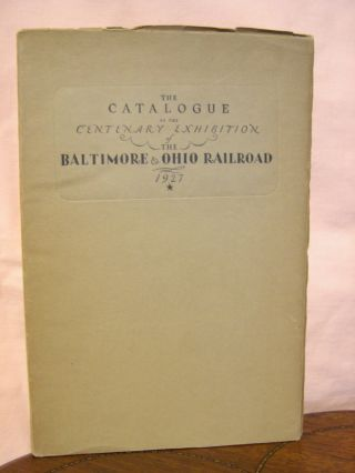 THE CATALOGUE OF THE CENTENARY EXHIBITION OF THE BALTIMORE & OHIO RAILROAD 1827 - 1927