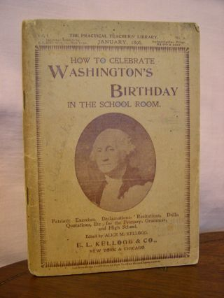HOW TO CELEBRATE WASHINGTON'S BIRTHDAY IN THE SCHOOL ROOM: HELPS FOR THE PRIMARY, GRAMMER, AND...