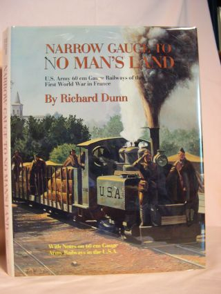 NARROW GAUGE TO NO MAN'S LAND: U.S. ARMY 60 cm GAUGE RAILWAYS OF THE FIRST WORLD WAR IN FRANCE....