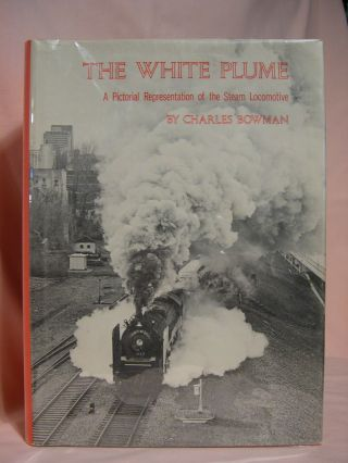 THE WHITE PLUME: A PICTORIAL REPRESENTATION OF THE STEAM LOCOMOTIVE. Charles Bowman