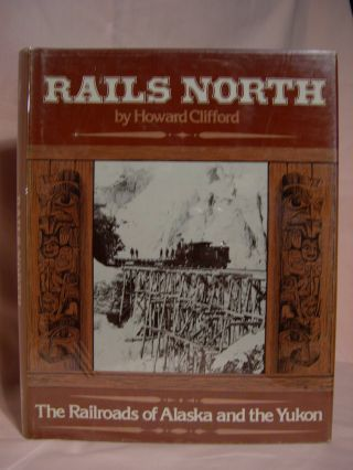 RAILS NORTH: THE RAILROADS OF ALASKA AND THE YUKON. Howard Clifford