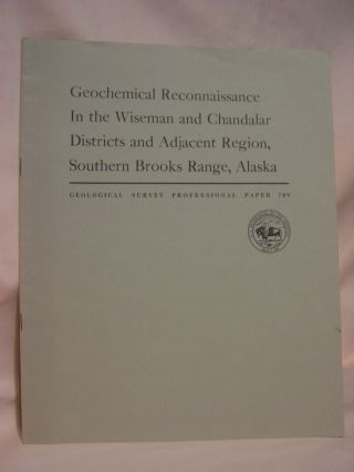 GEOCHEMICAL RECONNAISSANCE IN THE WISEMAND AND CHANDALAR DISTRICTS AND ADJACENT REGION, SOUTHERN...