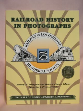 RAILROAD HISTORY IN PHOTOGRAPHS; 150 YEARS OF NORTH AMERICAN RAILROADING. Anthony W. Thompson,...