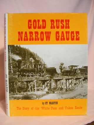 GOLD RUSH NARROW GAUGE, THE STORY OF THE WHITE PASS AND YUKON ROUTE. Cy Martin