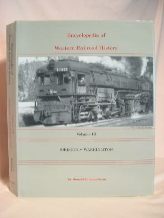 ENCYCLOPEDIA OF WESTERN RAILROAD HISTORY, VOLUME III; OREGON, WASHINGTON. Donald B. Robertson