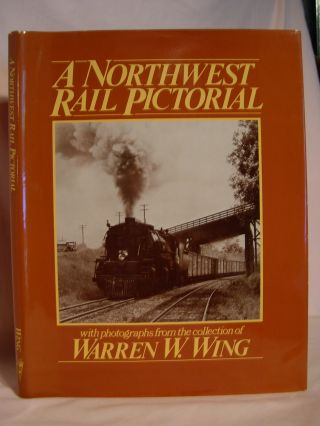A NORTHWEST RAIL PICTORIAL. Warren W. Wing