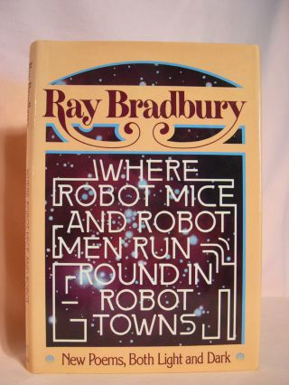 WHERE ROBOT MICE AND ROBOT MEN RUN ROUND IN ROBOT TOWNS: NEW POEMS BOTH LIGHT AND DARK. Ray Bradbury