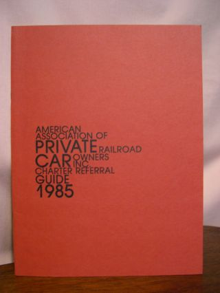 AMERICAN ASSOCIATION OF PRIVATE RAILROAD CAR OWNERS INC. CHARTER REFERRAL GUIDE 1985