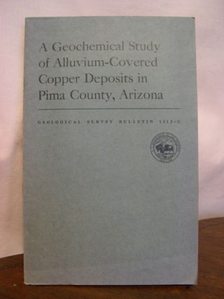 A GEOLCHEMICAL STUDY OF ALLUVIUM-COVERED COPPER DEPOSITS IN PIMA COUNTY, ARIZONA; WITH A SECON ON...